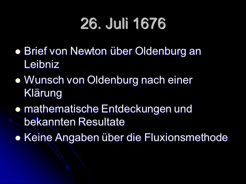 26. Juli 1676 Brief von Newton über Oldenburg an Leibniz Brief von Newton über Oldenburg an Leibniz Wunsch von Oldenburg nach einer Klärung Wunsch von