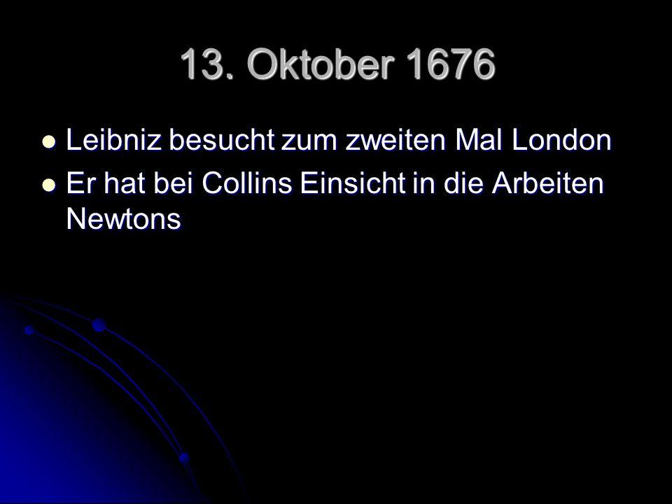 13. Oktober 1676 Leibniz besucht zum zweiten Mal London Leibniz besucht zum zweiten Mal London Er hat bei Collins Einsicht in die Arbeiten Newtons Er