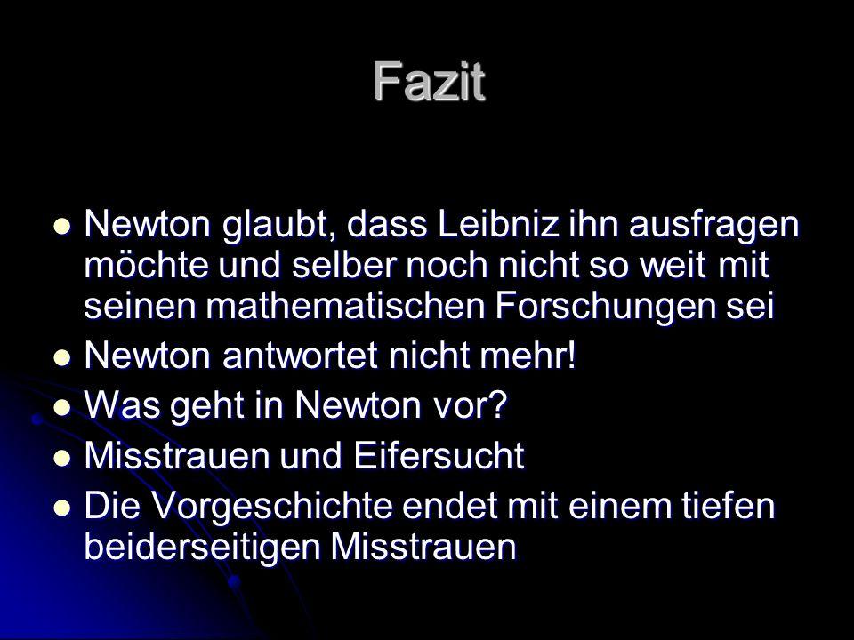Fazit Newton glaubt, dass Leibniz ihn ausfragen möchte und selber noch nicht so weit mit seinen mathematischen Forschungen sei Newton glaubt, dass Lei