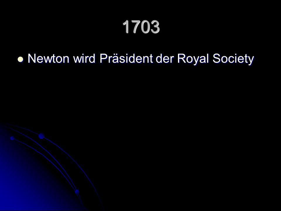 1703 Newton wird Präsident der Royal Society Newton wird Präsident der Royal Society