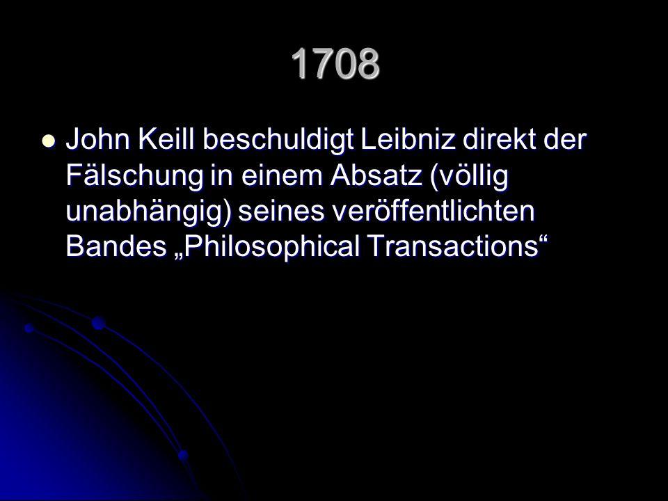 1708 John Keill beschuldigt Leibniz direkt der Fälschung in einem Absatz (völlig unabhängig) seines veröffentlichten Bandes Philosophical Transactions