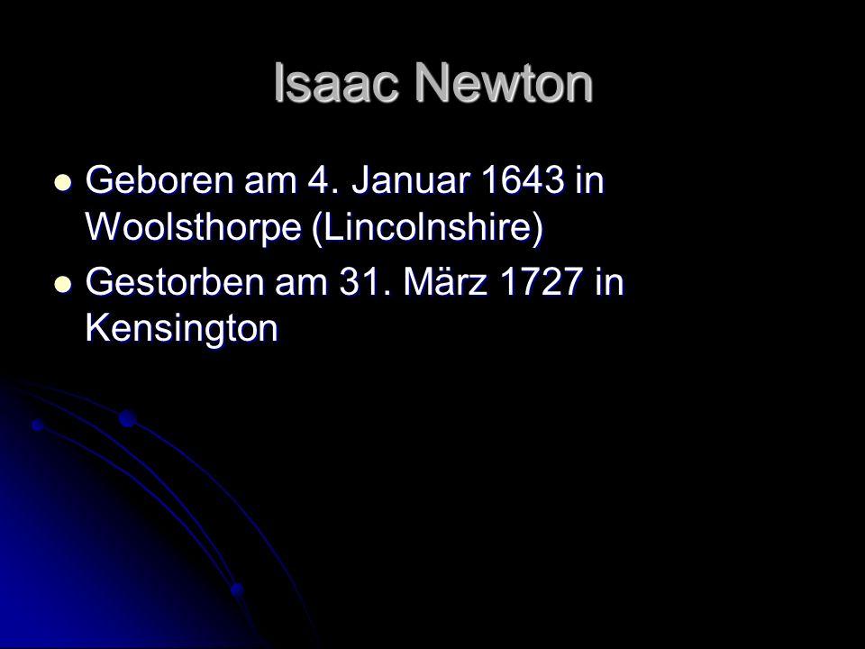 Isaac Newton Geboren am 4. Januar 1643 in Woolsthorpe (Lincolnshire) Geboren am 4. Januar 1643 in Woolsthorpe (Lincolnshire) Gestorben am 31. März 172
