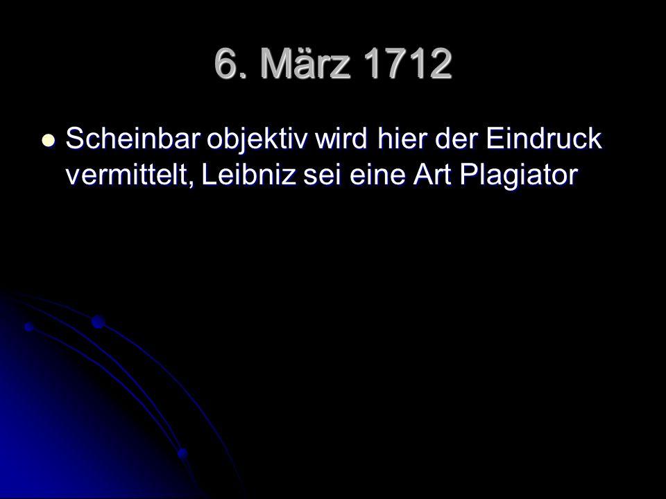 6. März 1712 Scheinbar objektiv wird hier der Eindruck vermittelt, Leibniz sei eine Art Plagiator Scheinbar objektiv wird hier der Eindruck vermittelt