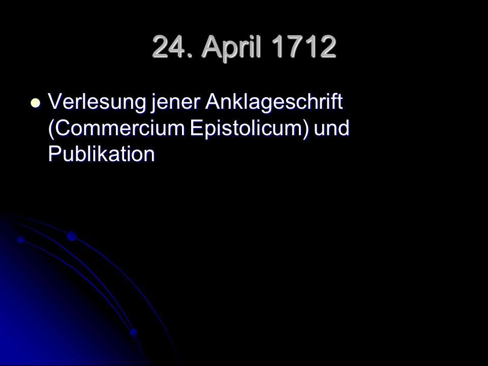 24. April 1712 Verlesung jener Anklageschrift (Commercium Epistolicum) und Publikation Verlesung jener Anklageschrift (Commercium Epistolicum) und Pub