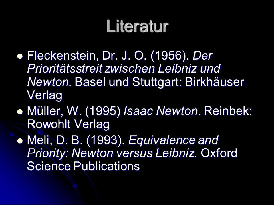 Literatur Fleckenstein, Dr. J. O. (1956). Der Prioritätsstreit zwischen Leibniz und Newton. Basel und Stuttgart: Birkhäuser Verlag Fleckenstein, Dr. J