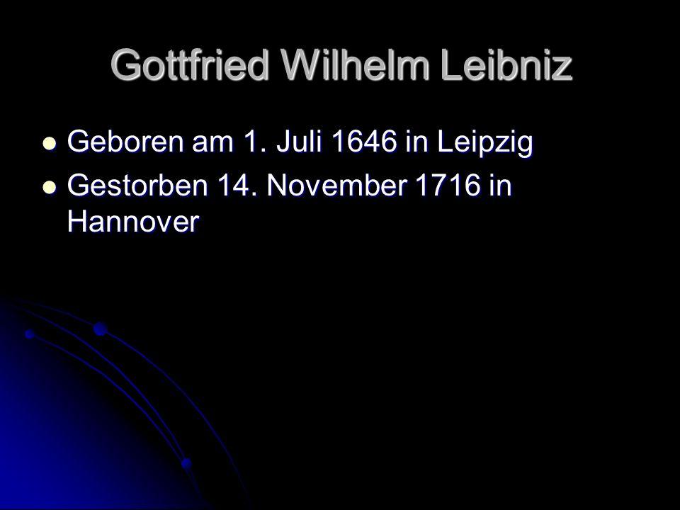 Gottfried Wilhelm Leibniz Geboren am 1. Juli 1646 in Leipzig Geboren am 1. Juli 1646 in Leipzig Gestorben 14. November 1716 in Hannover Gestorben 14.