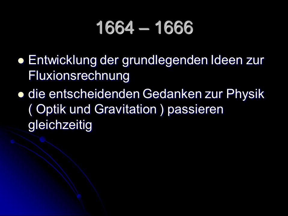 1664 – 1666 Entwicklung der grundlegenden Ideen zur Fluxionsrechnung Entwicklung der grundlegenden Ideen zur Fluxionsrechnung die entscheidenden Gedan