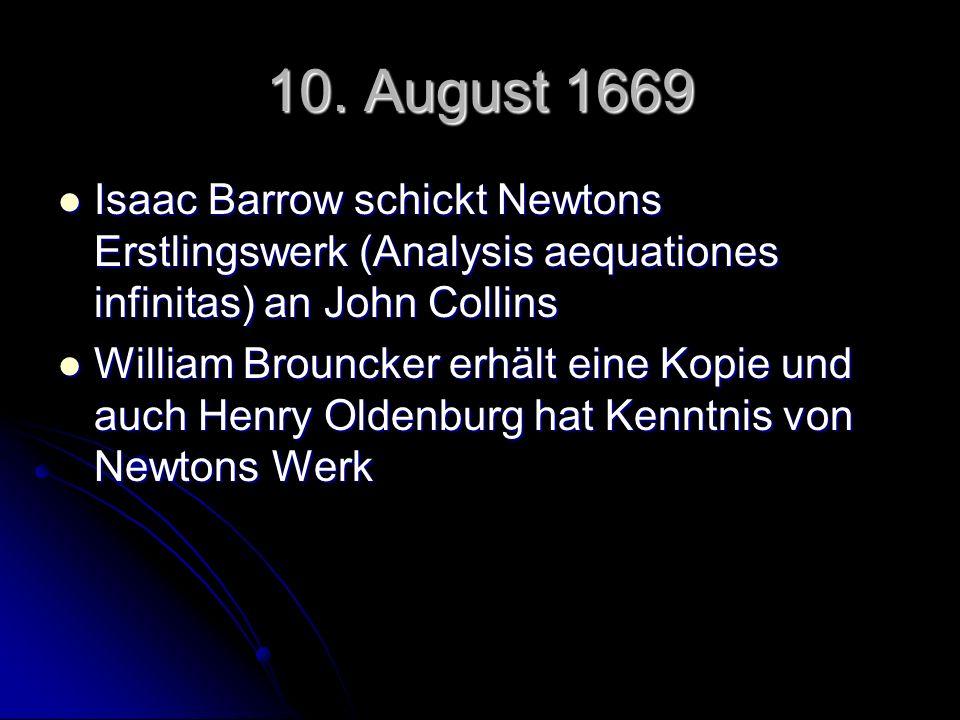 10. August 1669 Isaac Barrow schickt Newtons Erstlingswerk (Analysis aequationes infinitas) an John Collins Isaac Barrow schickt Newtons Erstlingswerk