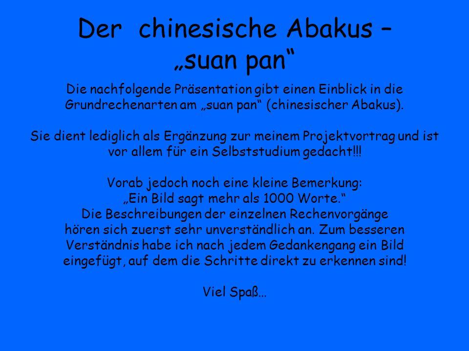 Der chinesische Abakus – suan pan Die nachfolgende Präsentation gibt einen Einblick in die Grundrechenarten am suan pan (chinesischer Abakus). Sie die