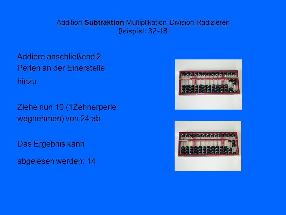 Addition Subtraktion Multiplikation Division Radizieren Beispiel: 32-18 Addiere anschließend 2 Perlen an der Einerstelle hinzu Ziehe nun 10 (1Zehnerpe