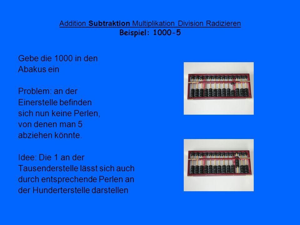 Addition Subtraktion Multiplikation Division Radizieren Beispiel: 1000-5 Gebe die 1000 in den Abakus ein Problem: an der Einerstelle befinden sich nun