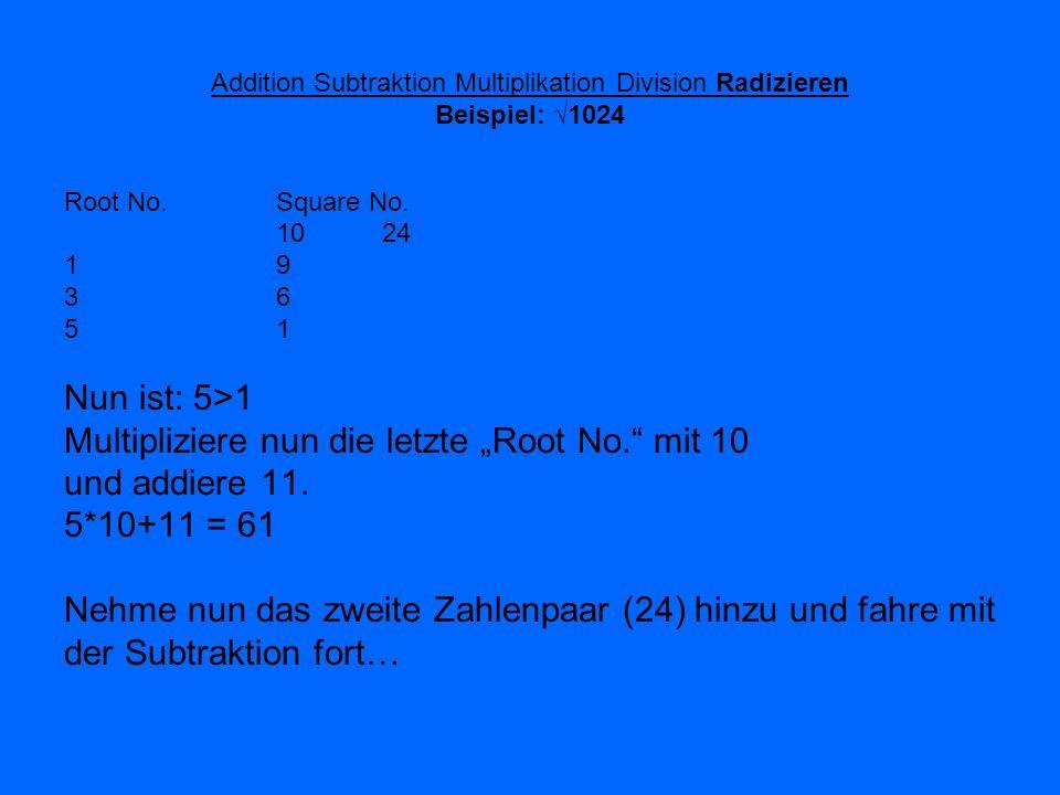 Addition Subtraktion Multiplikation Division Radizieren Beispiel: 1024 Root No. Square No. 10 24 1919 3636 5151 Nun ist: 5>1 Multipliziere nun die let