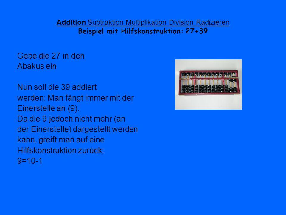 Addition Subtraktion Multiplikation Division Radizieren Beispiel mit Hilfskonstruktion: 27+39 Gebe die 27 in den Abakus ein Nun soll die 39 addiert we