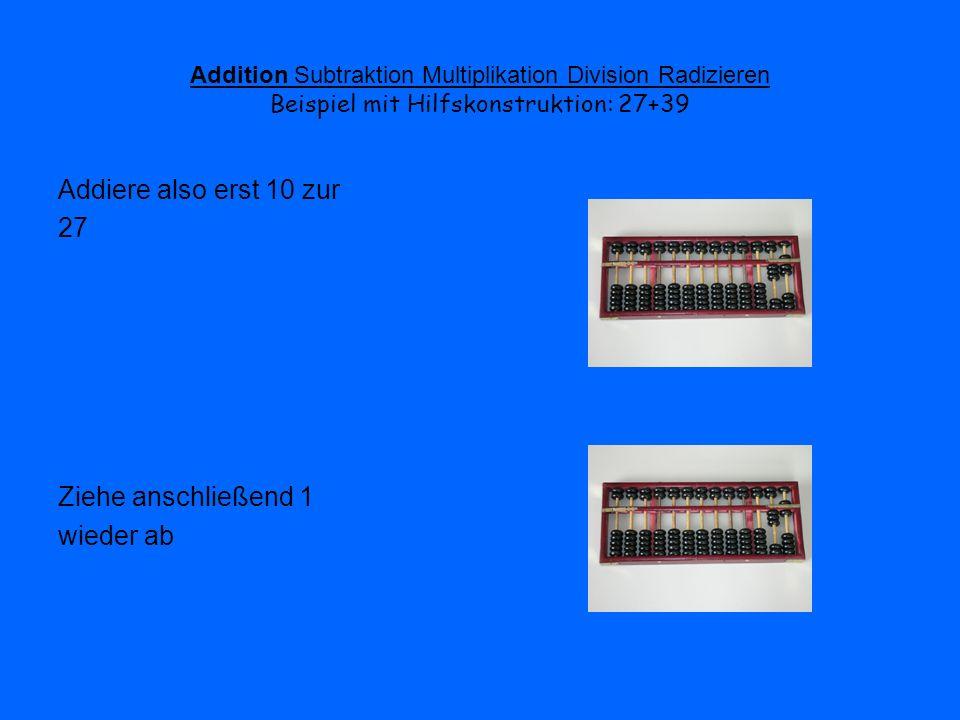 Addition Subtraktion Multiplikation Division Radizieren Beispiel mit Hilfskonstruktion: 27+39 Nun addiere 3 in der Zehnerstelle Auch hier muss wieder die Hilfskonstruktion angewendet werden: 3=5-2 Addiere also erst 5 Ziehe nun 2 wieder ab Das Ergebnis kann sofort abgelesen werden:66