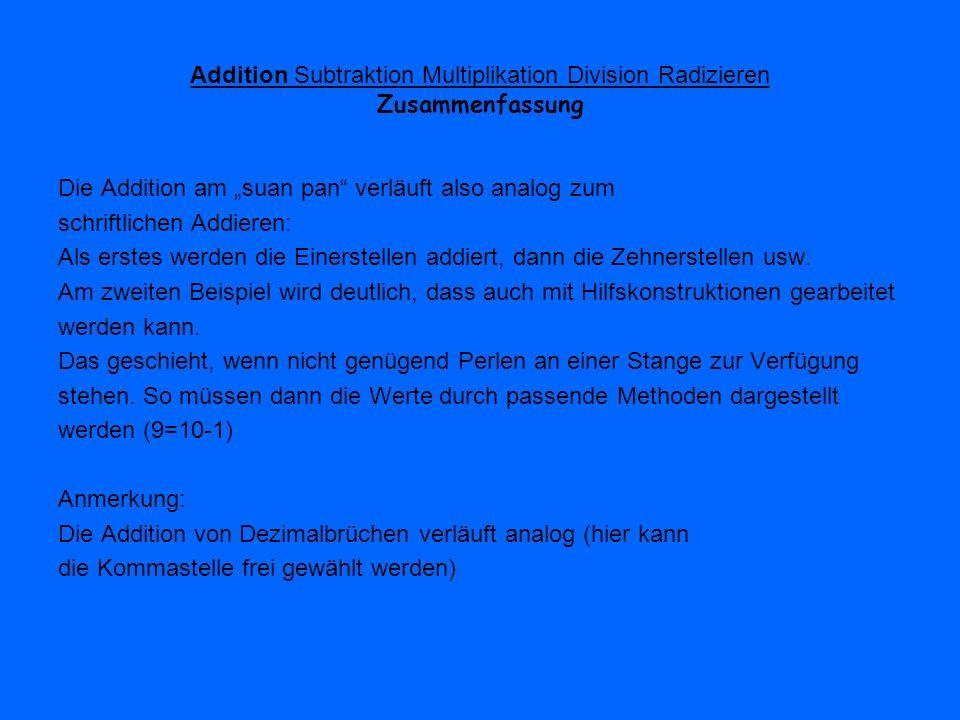 Addition Subtraktion Multiplikation Division Radizieren Beispiel: 284*73 Mit der verbleibenden 7 der 73 wird nun ebenso verfahren wie vorher: das Produkt wird aber eine Spalte weiter links (ab der Zehnerspalte) eingegeben Also: 4*7 ergibt 28, 8*7 ergibt 56 und 2*7 gibt 14 Da nun 852+280 gerechnet wird, muss (zweimal) die Hilfskonstruktion der Addition angewendet werden