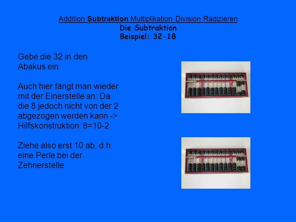 Addition Subtraktion Multiplikation Division Radizieren Beispiel: 32-18 Addiere anschließend 2 Perlen an der Einerstelle hinzu Ziehe nun 10 (1Zehnerperle wegnehmen) von 24 ab Das Ergebnis kann abgelesen werden: 14