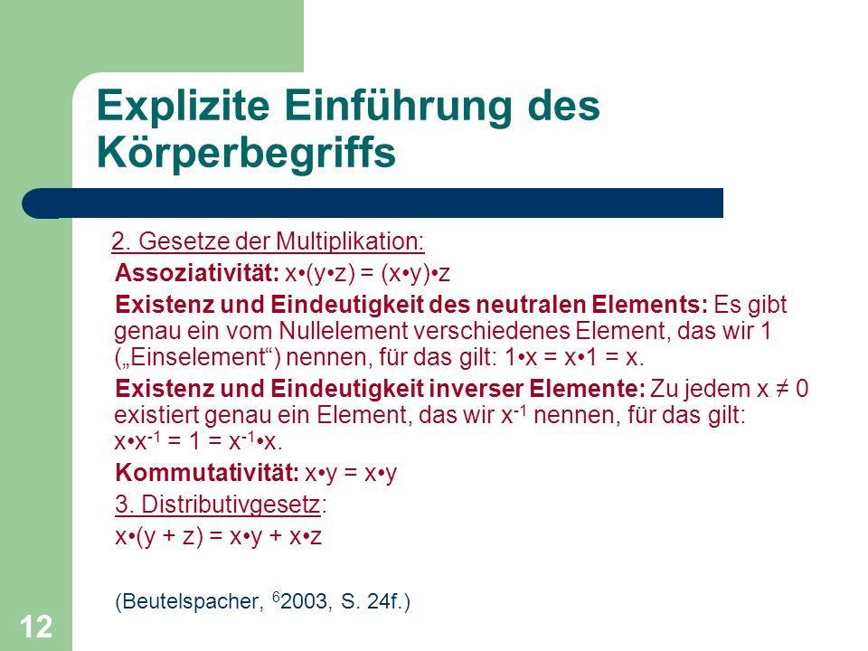 12 Explizite Einführung des Körperbegriffs 2. Gesetze der Multiplikation: Assoziativität: x(yz) = (xy)z Existenz und Eindeutigkeit des neutralen Eleme