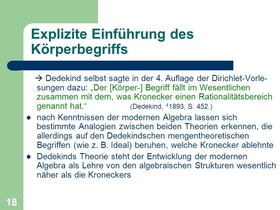 18 Explizite Einführung des Körperbegriffs Dedekind selbst sagte in der 4. Auflage der Dirichlet-Vorle- sungen dazu: Der [Körper-] Begriff fällt im We
