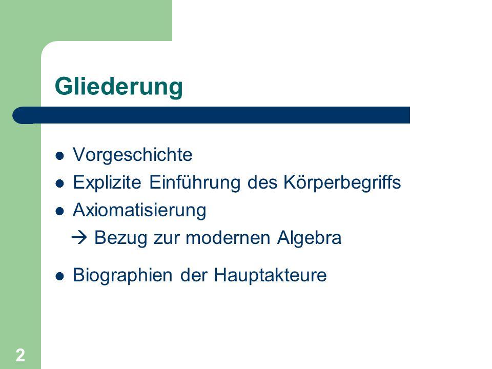 2 Gliederung Vorgeschichte Explizite Einführung des Körperbegriffs Axiomatisierung Bezug zur modernen Algebra Biographien der Hauptakteure