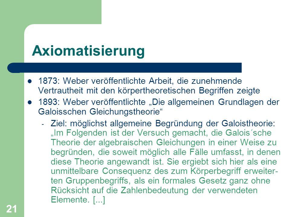 21 Axiomatisierung 1873: Weber veröffentlichte Arbeit, die zunehmende Vertrautheit mit den körpertheoretischen Begriffen zeigte 1893: Weber veröffentl