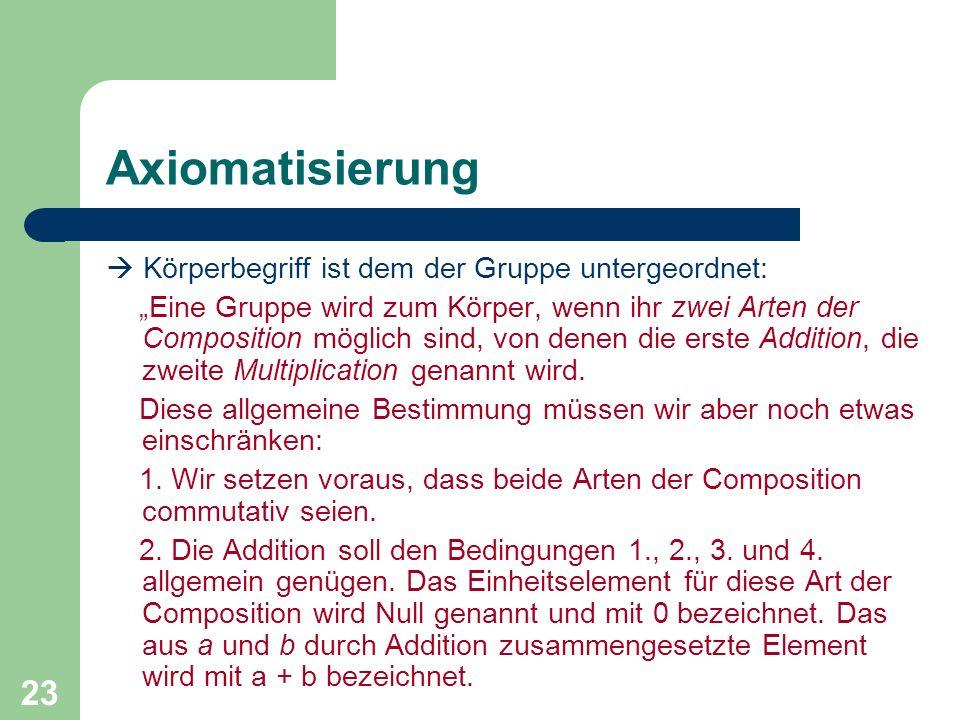 23 Axiomatisierung Körperbegriff ist dem der Gruppe untergeordnet: Eine Gruppe wird zum Körper, wenn ihr zwei Arten der Composition möglich sind, von