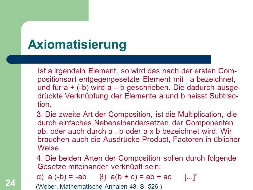 24 Axiomatisierung Ist a irgendein Element, so wird das nach der ersten Com- positionsart entgegengesetzte Element mit –a bezeichnet, und für a + (-b)