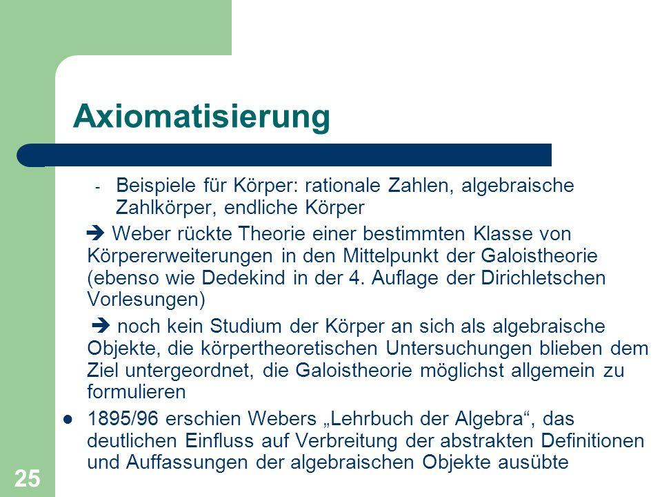 25 Axiomatisierung - Beispiele für Körper: rationale Zahlen, algebraische Zahlkörper, endliche Körper Weber rückte Theorie einer bestimmten Klasse von