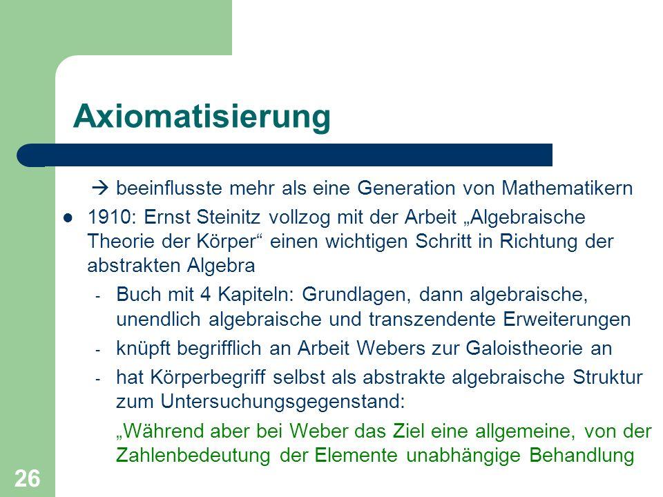 26 Axiomatisierung beeinflusste mehr als eine Generation von Mathematikern 1910: Ernst Steinitz vollzog mit der Arbeit Algebraische Theorie der Körper
