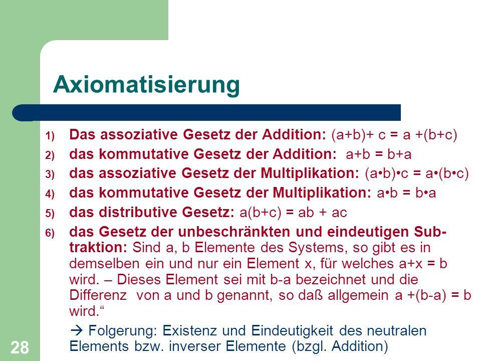 28 Axiomatisierung 1) Das assoziative Gesetz der Addition: (a+b)+ c = a +(b+c) 2) das kommutative Gesetz der Addition: a+b = b+a 3) das assoziative Ge