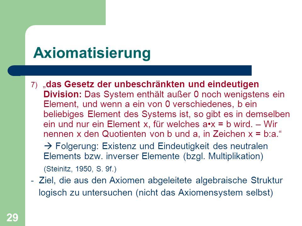 29 Axiomatisierung 7) das Gesetz der unbeschränkten und eindeutigen Division : Das System enthält außer 0 noch wenigstens ein Element, und wenn a ein