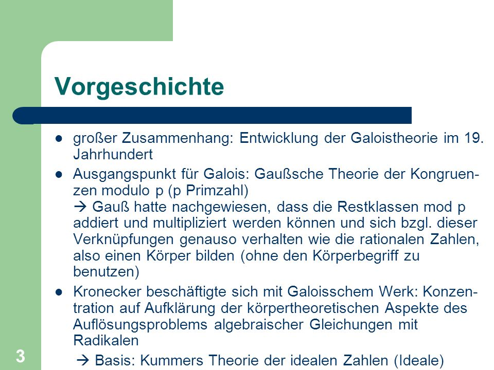 4 Vorgeschichte Kronecker wollte arithmetische Studien mit algebraischen Untersuchungen zur Galoistheorie verbinden und vereinigte die in beiden Gebieten enthaltenen impliziten Vorstellungen zum Körperbegriff erkannte dabei zentrale Rolle des Körperbegriffs für Algebra und Zahlentheorie 1856: 2.