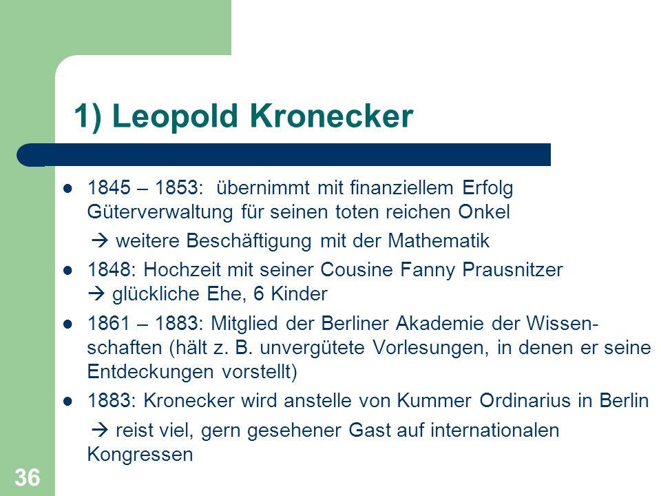 36 1) Leopold Kronecker 1845 – 1853: übernimmt mit finanziellem Erfolg Güterverwaltung für seinen toten reichen Onkel weitere Beschäftigung mit der Ma