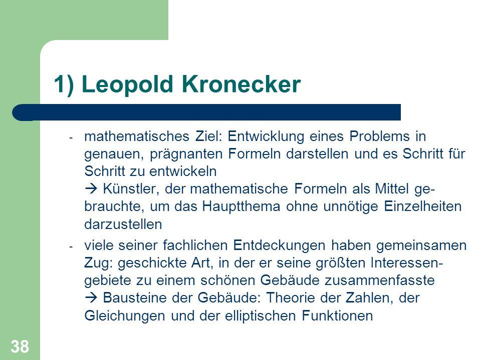 38 1) Leopold Kronecker - mathematisches Ziel: Entwicklung eines Problems in genauen, prägnanten Formeln darstellen und es Schritt für Schritt zu entw