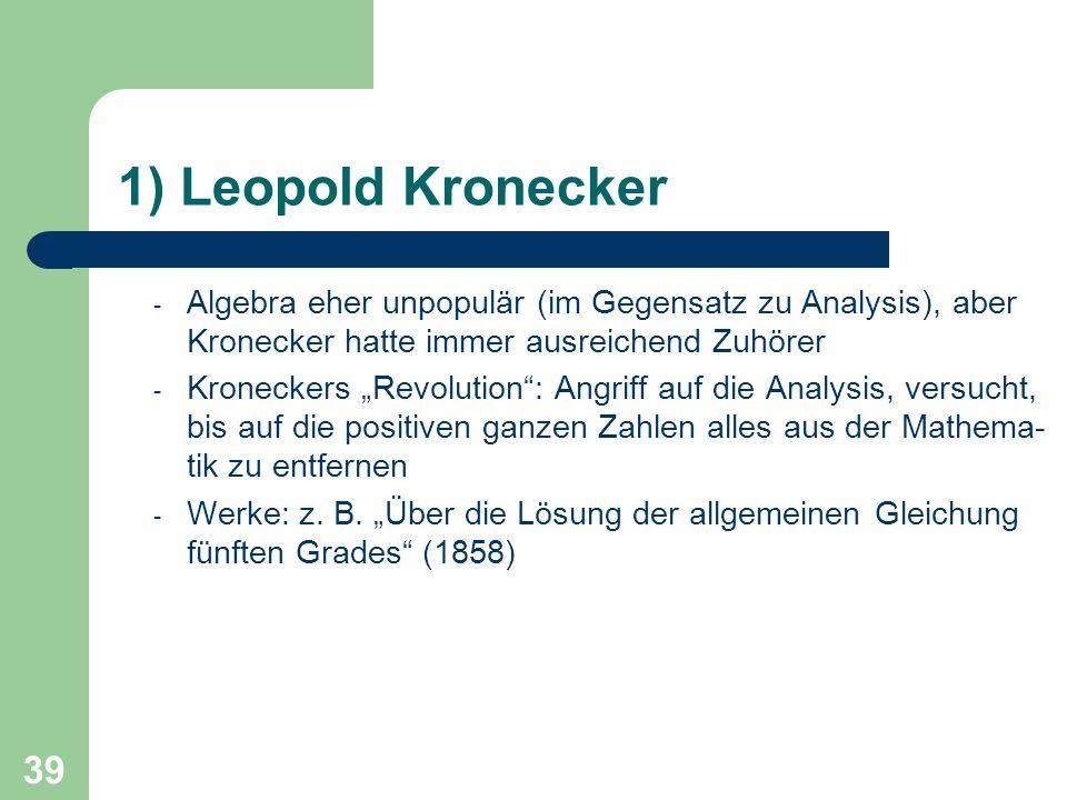 39 1) Leopold Kronecker - Algebra eher unpopulär (im Gegensatz zu Analysis), aber Kronecker hatte immer ausreichend Zuhörer - Kroneckers Revolution: A