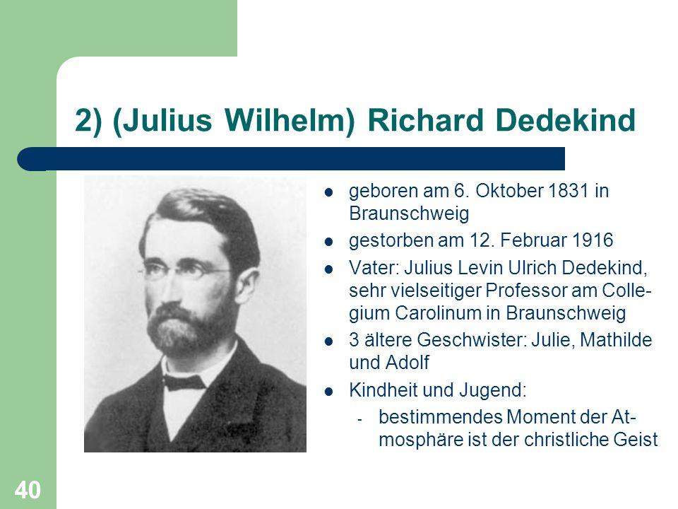 40 2) (Julius Wilhelm) Richard Dedekind geboren am 6. Oktober 1831 in Braunschweig gestorben am 12. Februar 1916 Vater: Julius Levin Ulrich Dedekind,