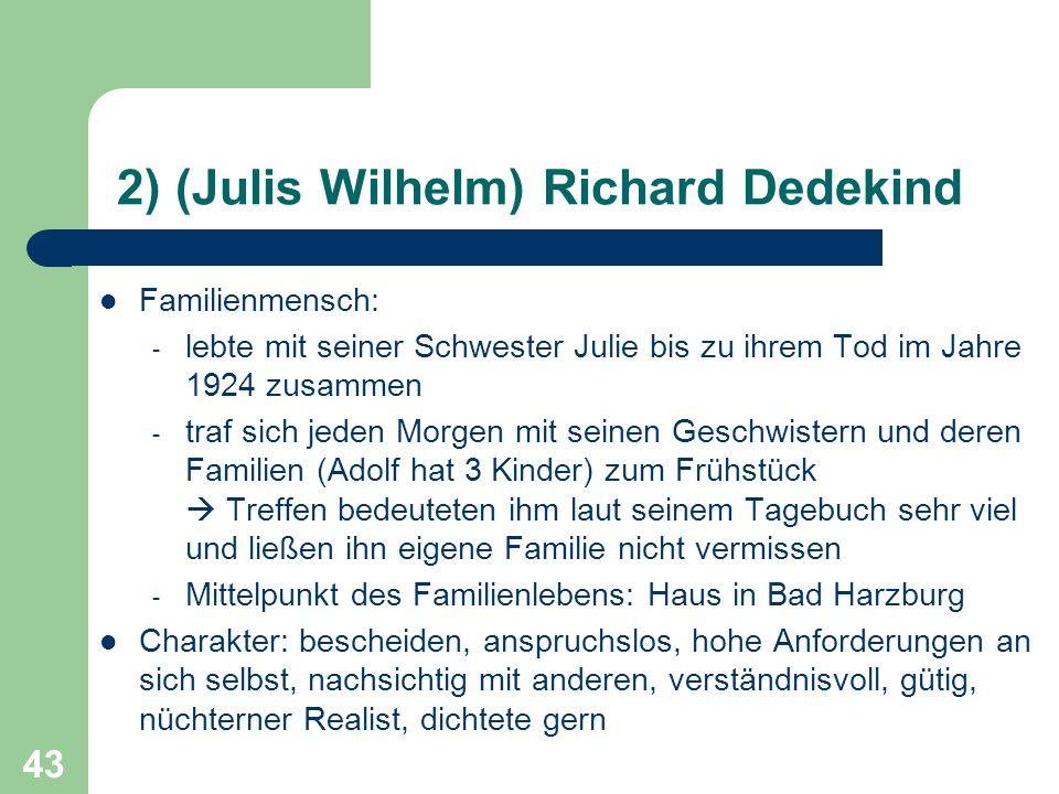 43 2) (Julis Wilhelm) Richard Dedekind Familienmensch: - lebte mit seiner Schwester Julie bis zu ihrem Tod im Jahre 1924 zusammen - traf sich jeden Mo