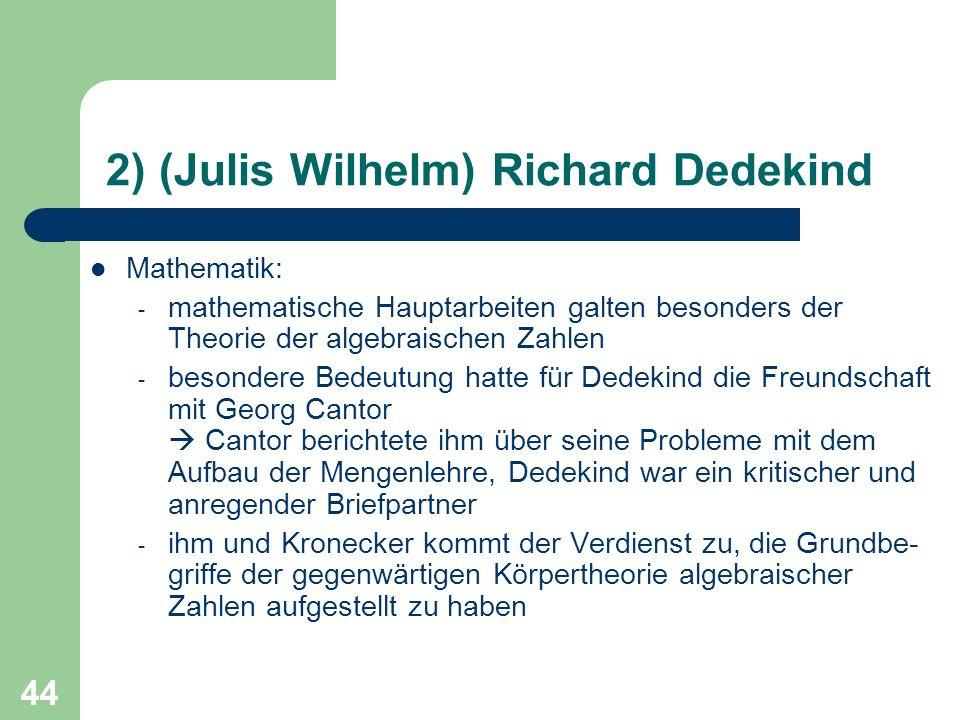 44 2) (Julis Wilhelm) Richard Dedekind Mathematik: - mathematische Hauptarbeiten galten besonders der Theorie der algebraischen Zahlen - besondere Bed
