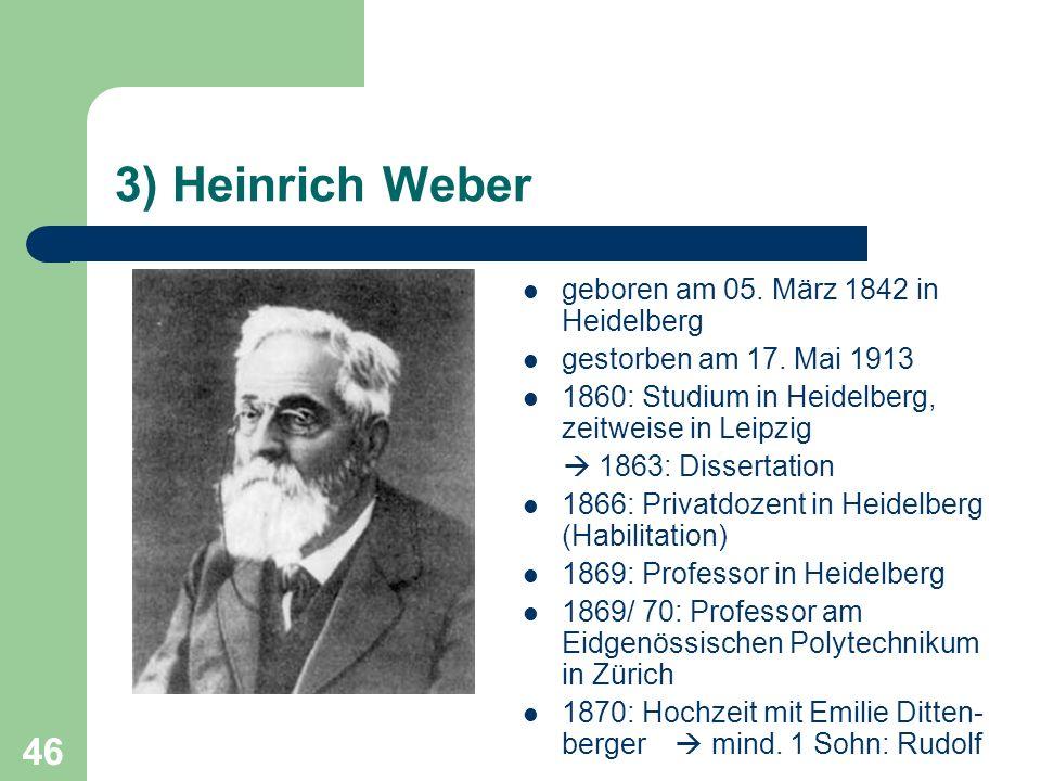 46 3) Heinrich Weber geboren am 05. März 1842 in Heidelberg gestorben am 17. Mai 1913 1860: Studium in Heidelberg, zeitweise in Leipzig 1863: Disserta