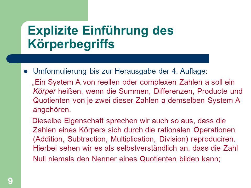 9 Explizite Einführung des Körperbegriffs Umformulierung bis zur Herausgabe der 4. Auflage: Ein System A von reellen oder complexen Zahlen a soll ein