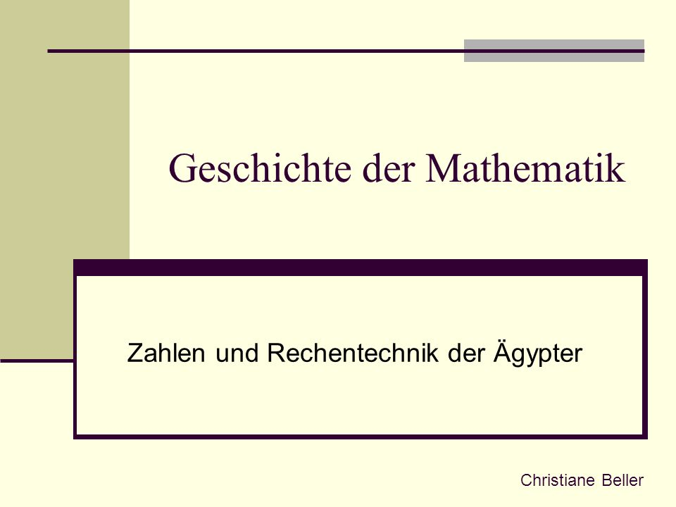 Geschichte der Mathematik Zahlen und Rechentechnik der Ägypter Christiane Beller