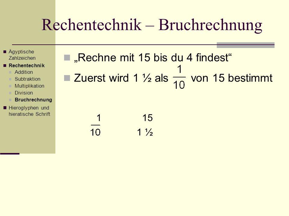 Rechentechnik – Bruchrechnung Rechne mit 15 bis du 4 findest Zuerst wird 1 ½ als von 15 bestimmt Ägyptische Zahlzeichen Rechentechnik Addition Subtrak