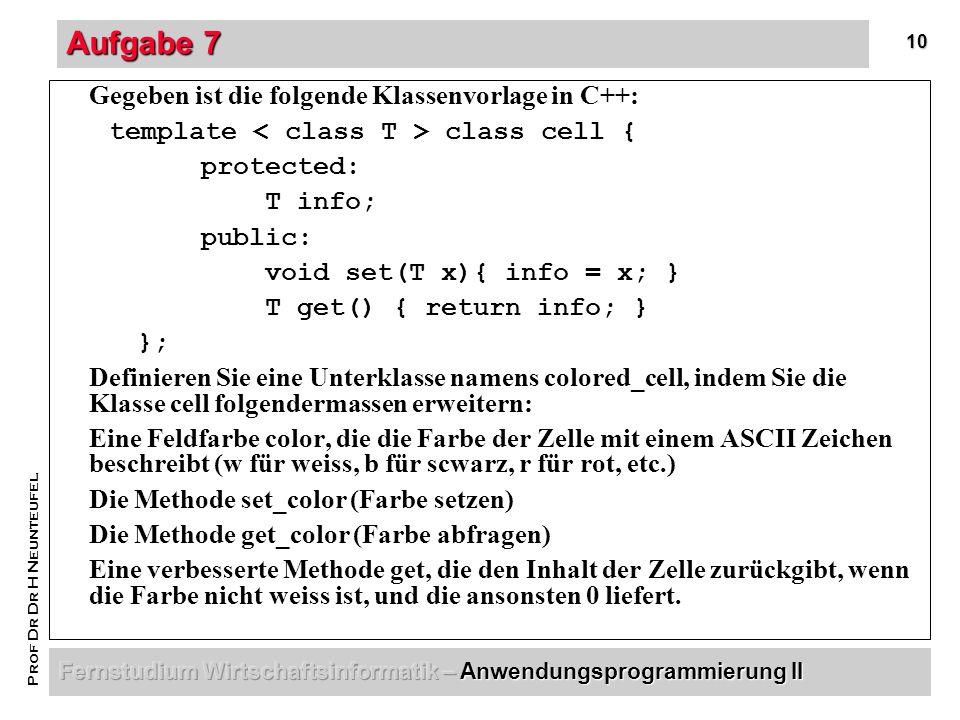 10 Prof Dr Dr H Neunteufel Aufgabe 7 Gegeben ist die folgende Klassenvorlage in C++: template class cell { protected: T info; public: void set(T x){ info = x; } T get() { return info; } }; Definieren Sie eine Unterklasse namens colored_cell, indem Sie die Klasse cell folgendermassen erweitern: Eine Feldfarbe color, die die Farbe der Zelle mit einem ASCII Zeichen beschreibt (w für weiss, b für scwarz, r für rot, etc.) Die Methode set_color (Farbe setzen) Die Methode get_color (Farbe abfragen) Eine verbesserte Methode get, die den Inhalt der Zelle zurückgibt, wenn die Farbe nicht weiss ist, und die ansonsten 0 liefert.