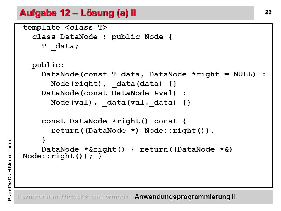 22 Prof Dr Dr H Neunteufel Aufgabe 12 – Lösung (a) II template class DataNode : public Node { T _data; public: DataNode(const T data, DataNode *right = NULL) : Node(right), _data(data) {} DataNode(const DataNode &val) : Node(val), _data(val._data) {} const DataNode *right() const { return((DataNode *) Node::right()); } DataNode *&right() { return((DataNode *&) Node::right()); }