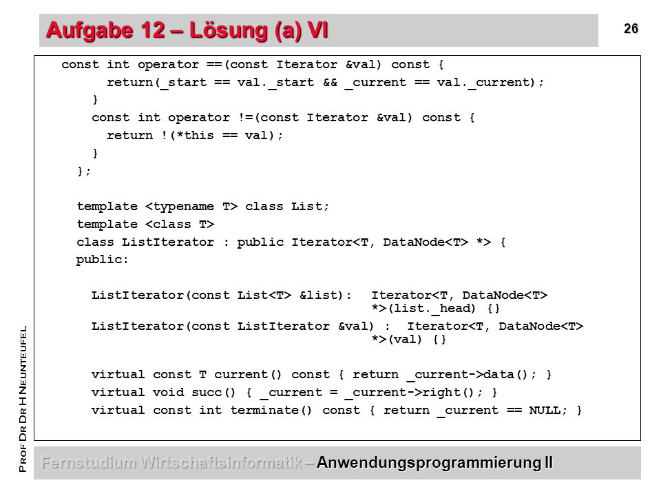 26 Prof Dr Dr H Neunteufel Aufgabe 12 – Lösung (a) VI const int operator ==(const Iterator &val) const { return(_start == val._start && _current == val._current); } const int operator !=(const Iterator &val) const { return !(*this == val); } }; template class List; template class ListIterator : public Iterator *> { public: ListIterator(const List &list): Iterator *>(list._head) {} ListIterator(const ListIterator &val) : Iterator *>(val) {} virtual const T current() const { return _current->data(); } virtual void succ() { _current = _current->right(); } virtual const int terminate() const { return _current == NULL; }
