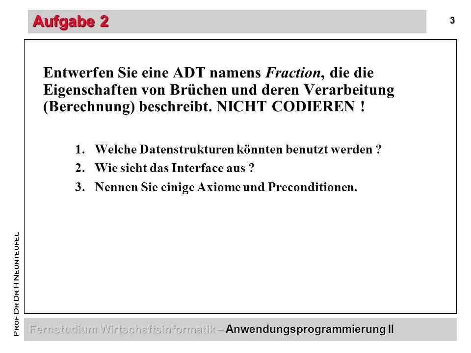 3 Prof Dr Dr H Neunteufel Aufgabe 2 Entwerfen Sie eine ADT namens Fraction, die die Eigenschaften von Brüchen und deren Verarbeitung (Berechnung) beschreibt.