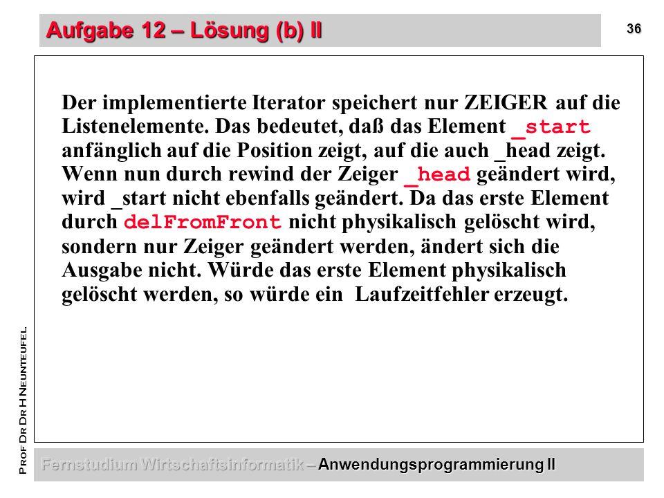 36 Prof Dr Dr H Neunteufel Aufgabe 12 – Lösung (b) II Der implementierte Iterator speichert nur ZEIGER auf die Listenelemente.