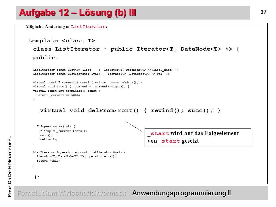 37 Prof Dr Dr H Neunteufel Aufgabe 12 – Lösung (b) III Mögliche Änderung in ListIterator: template class ListIterator : public Iterator *> { public: ListIterator(const List &list) : Iterator *>(list._head) {} ListIterator(const ListIterator &val) : Iterator *>(val) {} virtual const T current() const { return _current->data(); } virtual void succ() { _current = _current->right(); } virtual const int terminate() const { return _current == NULL; } virtual void delFromFront() { rewind(); succ(); } T &operator ++(int) { T &tmp = _current->data(); succ(); return tmp; } ListIterator &operator =(const ListIterator &val) { Iterator *>::operator =(val); return *this; } }; _ start wird auf das Folgeelement von _ start gesetzt