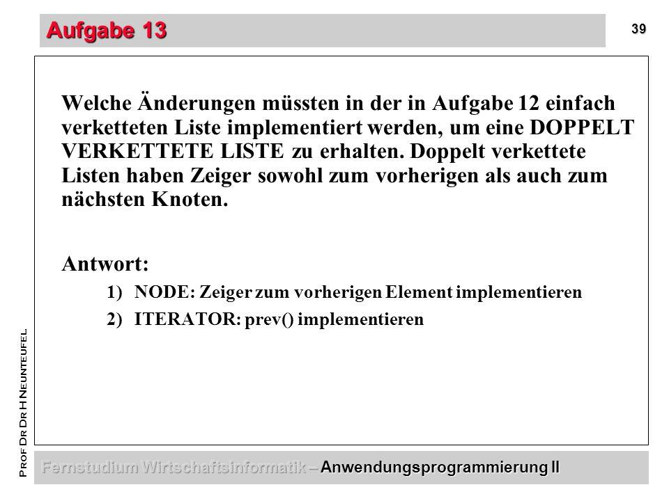 39 Prof Dr Dr H Neunteufel Aufgabe 13 Welche Änderungen müssten in der in Aufgabe 12 einfach verketteten Liste implementiert werden, um eine DOPPELT VERKETTETE LISTE zu erhalten.