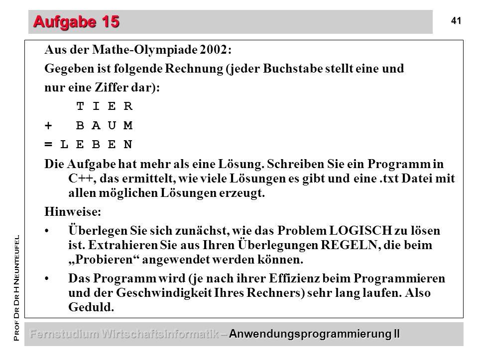 41 Prof Dr Dr H Neunteufel Aufgabe 15 Aus der Mathe-Olympiade 2002: Gegeben ist folgende Rechnung (jeder Buchstabe stellt eine und nur eine Ziffer dar): T I E R + B A U M = L E B E N Die Aufgabe hat mehr als eine Lösung.