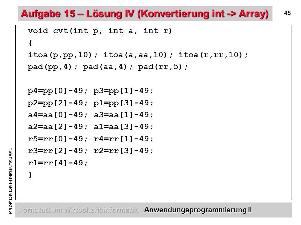 45 Prof Dr Dr H Neunteufel Aufgabe 15 – Lösung IV (Konvertierung int -> Array) void cvt(int p, int a, int r) { itoa(p,pp,10); itoa(a,aa,10); itoa(r,rr,10); pad(pp,4); pad(aa,4); pad(rr,5); p4=pp[0]-49; p3=pp[1]-49; p2=pp[2]-49;p1=pp[3]-49; a4=aa[0]-49; a3=aa[1]-49; a2=aa[2]-49;a1=aa[3]-49; r5=rr[0]-49; r4=rr[1]-49; r3=rr[2]-49;r2=rr[3]-49; r1=rr[4]-49; }